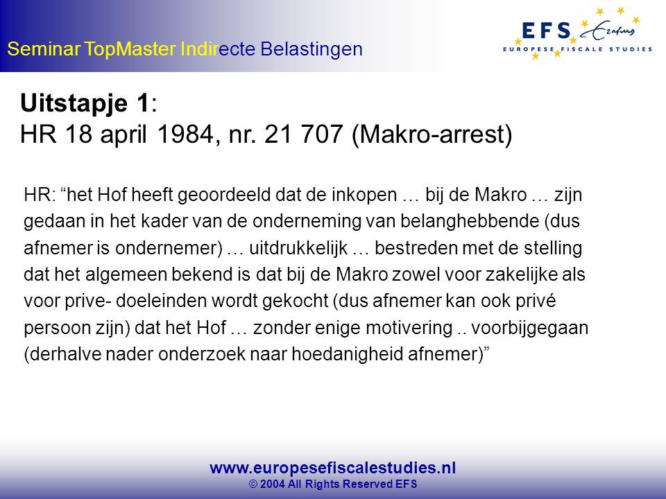 www.europesefiscalestudies.nl © 2004 All Rights Reserved EFS Seminar TopMaster Indirecte Belastingen Uitstapje 1: HR 18 april 1984, nr.