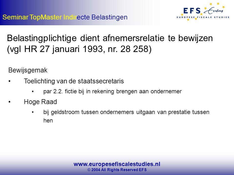www.europesefiscalestudies.nl © 2004 All Rights Reserved EFS Seminar TopMaster Indirecte Belastingen Belastingplichtige dient afnemersrelatie te bewijzen (vgl HR 27 januari 1993, nr.