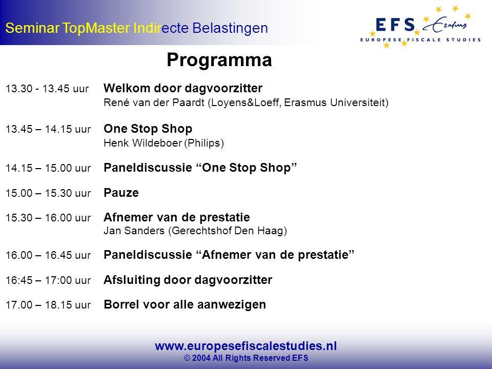 www.europesefiscalestudies.nl © 2004 All Rights Reserved EFS Seminar TopMaster Indirecte Belastingen Programma 13.30 - 13.45 uur Welkom door dagvoorzitter René van der Paardt (Loyens&Loeff, Erasmus Universiteit) 13.45 – 14.15 uur One Stop Shop Henk Wildeboer (Philips) 14.15 – 15.00 uur Paneldiscussie One Stop Shop 15.00 – 15.30 uur Pauze 15.30 – 16.00 uur Afnemer van de prestatie Jan Sanders (Gerechtshof Den Haag) 16.00 – 16.45 uur Paneldiscussie Afnemer van de prestatie 16:45 – 17:00 uur Afsluiting door dagvoorzitter 17.00 – 18.15 uur Borrel voor alle aanwezigen