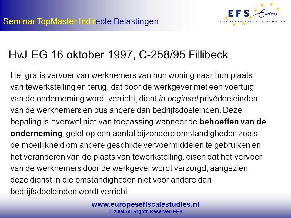 www.europesefiscalestudies.nl © 2004 All Rights Reserved EFS Seminar TopMaster Indirecte Belastingen HvJ EG 16 oktober 1997, C-258/95 Fillibeck Het gratis vervoer van werknemers van hun woning naar hun plaats van tewerkstelling en terug, dat door de werkgever met een voertuig van de onderneming wordt verricht, dient in beginsel privédoeleinden van de werknemers en dus andere dan bedrijfsdoeleinden.