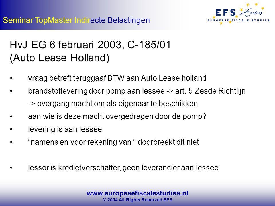 www.europesefiscalestudies.nl © 2004 All Rights Reserved EFS Seminar TopMaster Indirecte Belastingen HvJ EG 6 februari 2003, C-185/01 (Auto Lease Holland) vraag betreft teruggaaf BTW aan Auto Lease holland brandstoflevering door pomp aan lessee -> art.