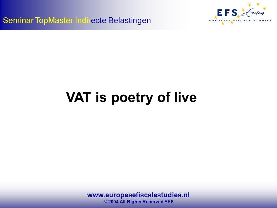www.europesefiscalestudies.nl © 2004 All Rights Reserved EFS Seminar TopMaster Indirecte Belastingen VAT is poetry of live
