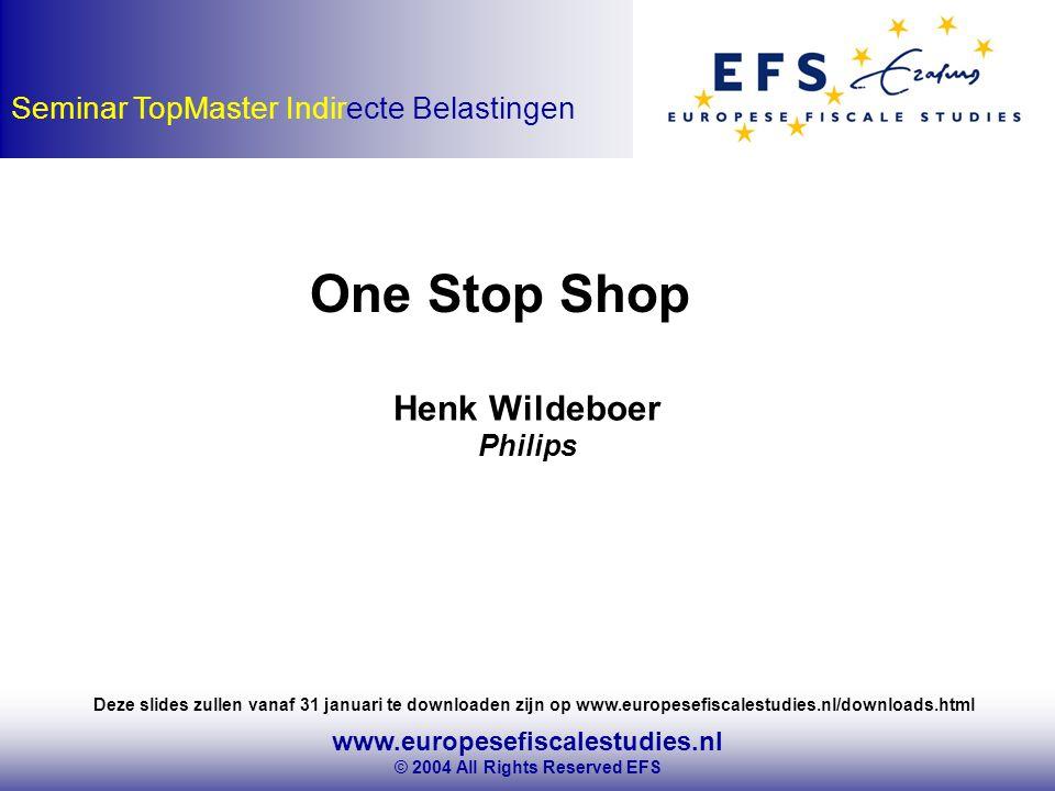 www.europesefiscalestudies.nl © 2004 All Rights Reserved EFS Seminar TopMaster Indirecte Belastingen One Stop Shop Henk Wildeboer Philips Deze slides zullen vanaf 31 januari te downloaden zijn op www.europesefiscalestudies.nl/downloads.html