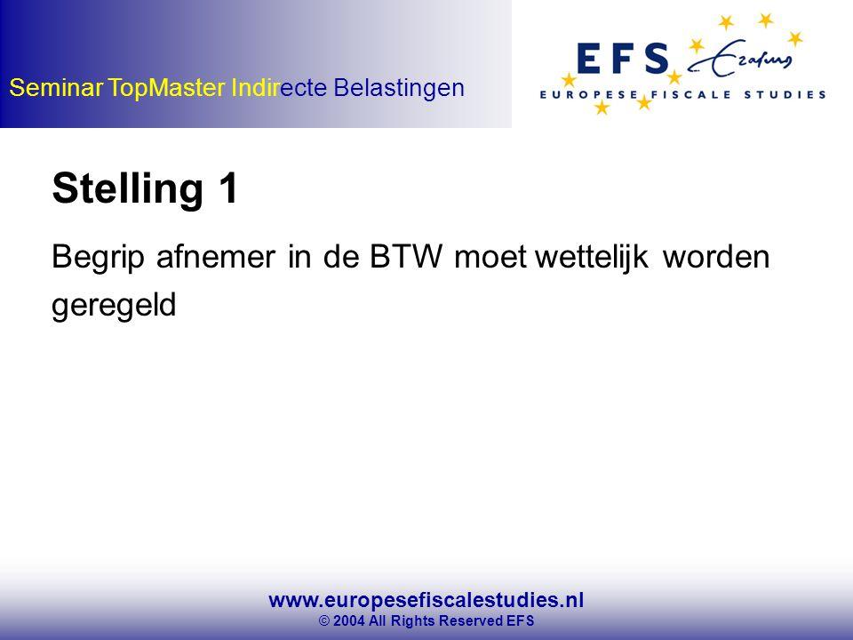www.europesefiscalestudies.nl © 2004 All Rights Reserved EFS Seminar TopMaster Indirecte Belastingen Stelling 1 Begrip afnemer in de BTW moet wettelijk worden geregeld