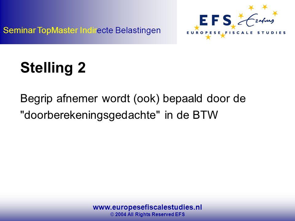 www.europesefiscalestudies.nl © 2004 All Rights Reserved EFS Seminar TopMaster Indirecte Belastingen Begrip afnemer wordt (ook) bepaald door de doorberekeningsgedachte in de BTW Stelling 2