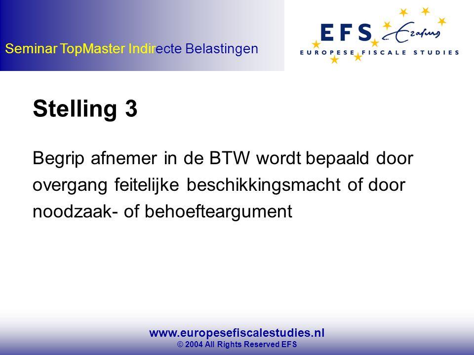 www.europesefiscalestudies.nl © 2004 All Rights Reserved EFS Seminar TopMaster Indirecte Belastingen Begrip afnemer in de BTW wordt bepaald door overgang feitelijke beschikkingsmacht of door noodzaak- of behoefteargument Stelling 3