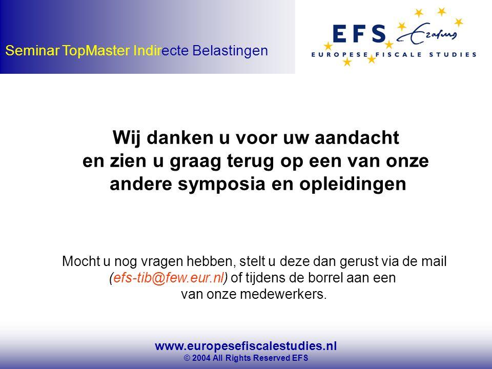 www.europesefiscalestudies.nl © 2004 All Rights Reserved EFS Seminar TopMaster Indirecte Belastingen Wij danken u voor uw aandacht en zien u graag terug op een van onze andere symposia en opleidingen Mocht u nog vragen hebben, stelt u deze dan gerust via de mail (efs-tib@few.eur.nl) of tijdens de borrel aan een van onze medewerkers.