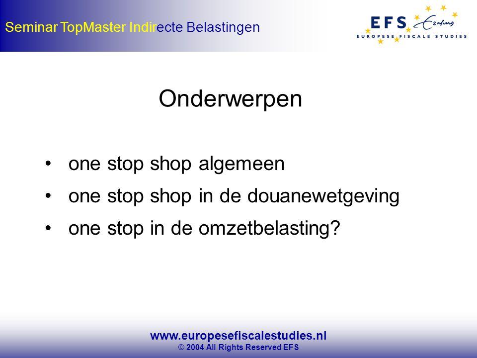 www.europesefiscalestudies.nl © 2004 All Rights Reserved EFS Seminar TopMaster Indirecte Belastingen one stop shop algemeen one stop shop in de douanewetgeving one stop in de omzetbelasting.