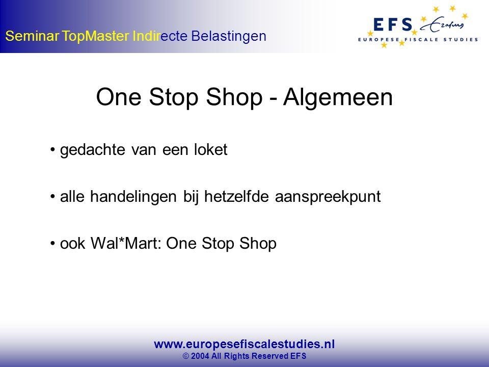 www.europesefiscalestudies.nl © 2004 All Rights Reserved EFS Seminar TopMaster Indirecte Belastingen One Stop Shop - Algemeen gedachte van een loket alle handelingen bij hetzelfde aanspreekpunt ook Wal*Mart: One Stop Shop