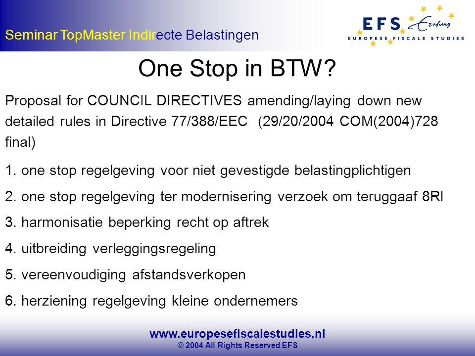 www.europesefiscalestudies.nl © 2004 All Rights Reserved EFS Seminar TopMaster Indirecte Belastingen One Stop in BTW? Proposal for COUNCIL DIRECTIVES