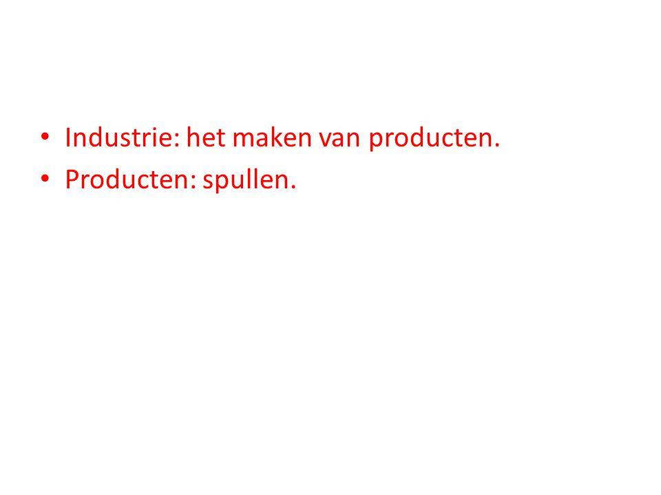 Industrie: het maken van producten. Producten: spullen.