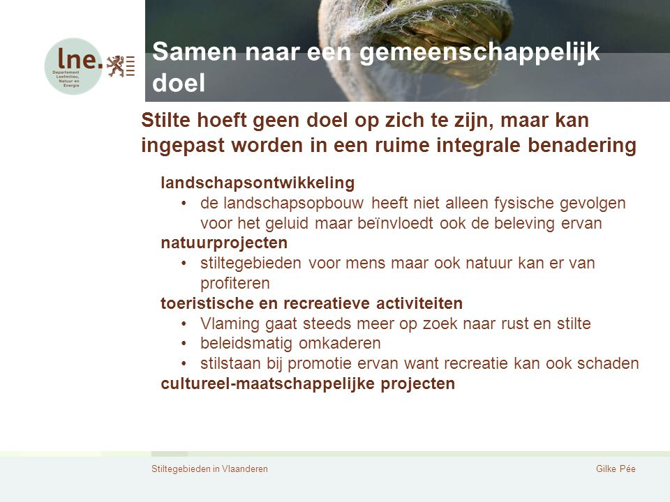 Stiltegebieden in VlaanderenGilke Pée Samen naar een gemeenschappelijk doel Stilte hoeft geen doel op zich te zijn, maar kan ingepast worden in een ru