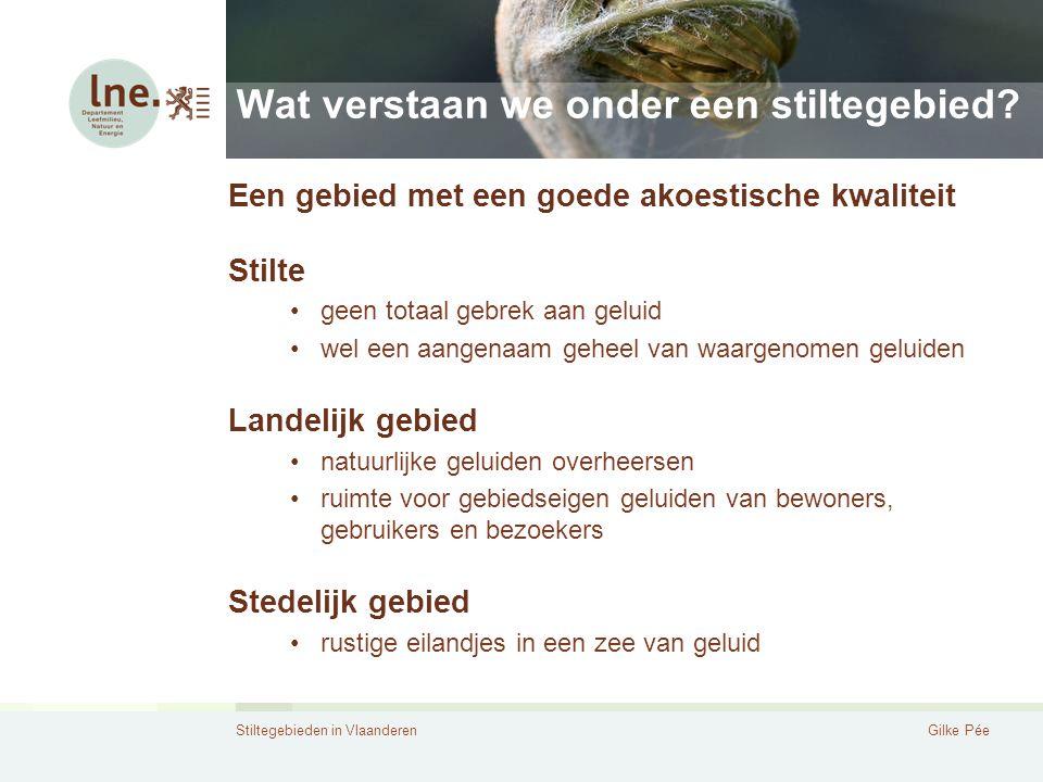 Stiltegebieden in VlaanderenGilke Pée Wat verstaan we onder een stiltegebied? Een gebied met een goede akoestische kwaliteit Stilte geen totaal gebrek