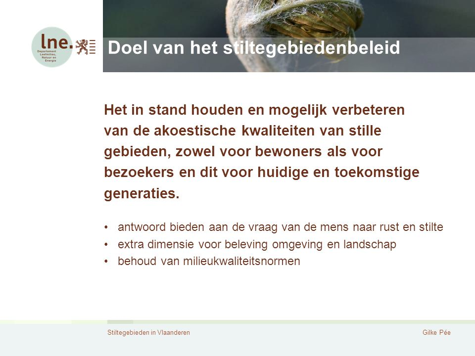 Stiltegebieden in VlaanderenGilke Pée Doel van het stiltegebiedenbeleid Het in stand houden en mogelijk verbeteren van de akoestische kwaliteiten van
