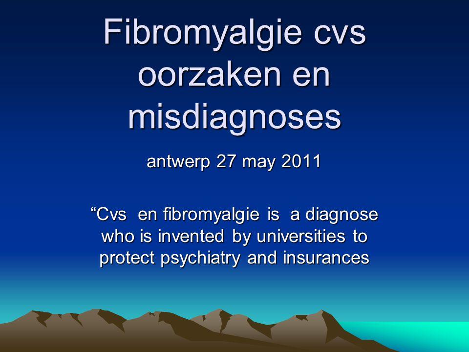 Fibromyalgie cvs oorzaken en misdiagnoses antwerp 27 may 2011 Cvs en fibromyalgie is a diagnose who is invented by universities to protect psychiatry and insurances