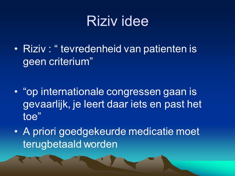 Riziv idee Riziv : tevredenheid van patienten is geen criterium op internationale congressen gaan is gevaarlijk, je leert daar iets en past het toe A priori goedgekeurde medicatie moet terugbetaald worden
