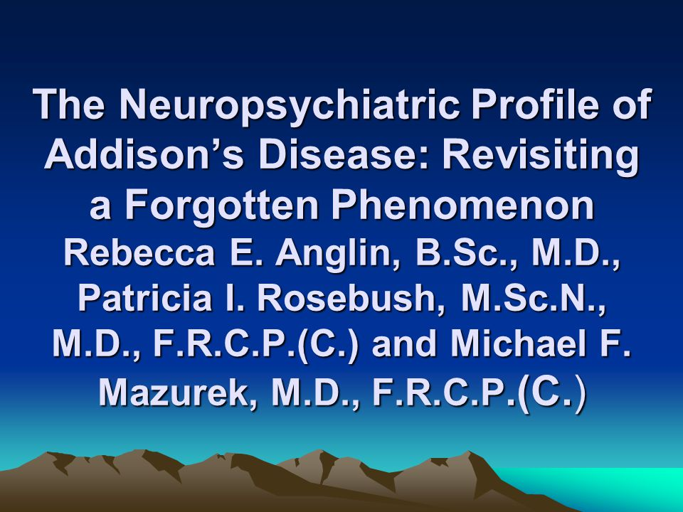The Neuropsychiatric Profile of Addison's Disease: Revisiting a Forgotten Phenomenon Rebecca E. Anglin, B.Sc., M.D., Patricia I. Rosebush, M.Sc.N., M.