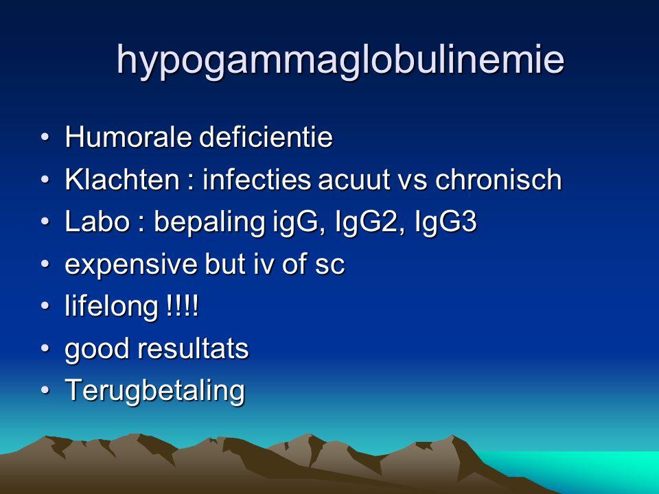 hypogammaglobulinemie hypogammaglobulinemie Humorale deficientieHumorale deficientie Klachten : infecties acuut vs chronischKlachten : infecties acuut vs chronisch Labo : bepaling igG, IgG2, IgG3Labo : bepaling igG, IgG2, IgG3 expensive but iv of scexpensive but iv of sc lifelong !!!!lifelong !!!.