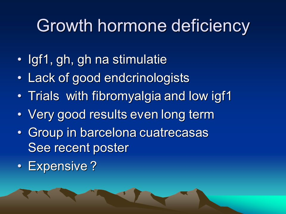 Growth hormone deficiency Igf1, gh, gh na stimulatieIgf1, gh, gh na stimulatie Lack of good endcrinologistsLack of good endcrinologists Trials with fibromyalgia and low igf1Trials with fibromyalgia and low igf1 Very good results even long termVery good results even long term Group in barcelona cuatrecasas See recent posterGroup in barcelona cuatrecasas See recent poster Expensive ?Expensive ?
