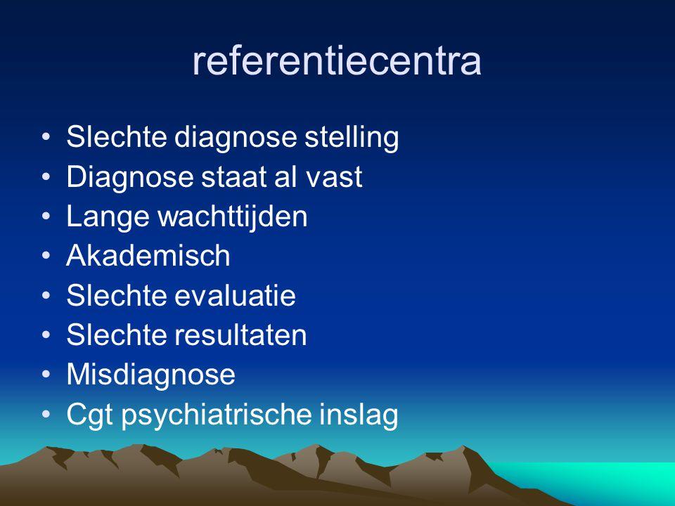referentiecentra Slechte diagnose stelling Diagnose staat al vast Lange wachttijden Akademisch Slechte evaluatie Slechte resultaten Misdiagnose Cgt psychiatrische inslag