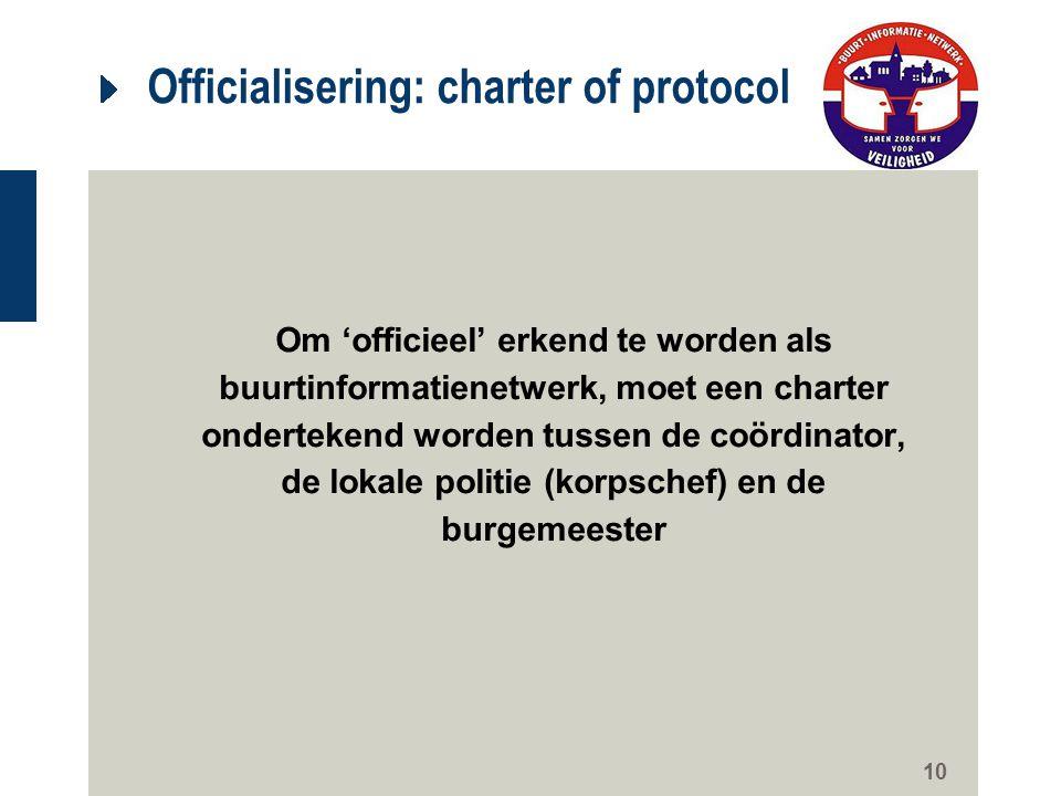 10 Officialisering: charter of protocol Om 'officieel' erkend te worden als buurtinformatienetwerk, moet een charter ondertekend worden tussen de coör