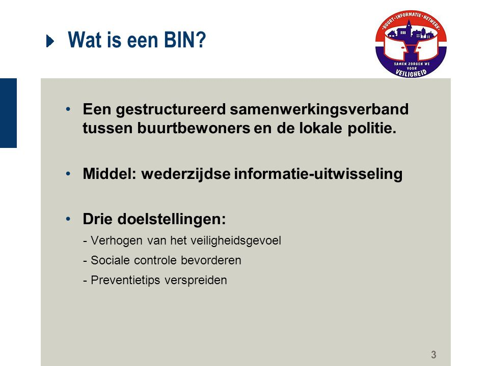 3 Wat is een BIN? Een gestructureerd samenwerkingsverband tussen buurtbewoners en de lokale politie. Middel: wederzijdse informatie-uitwisseling Drie