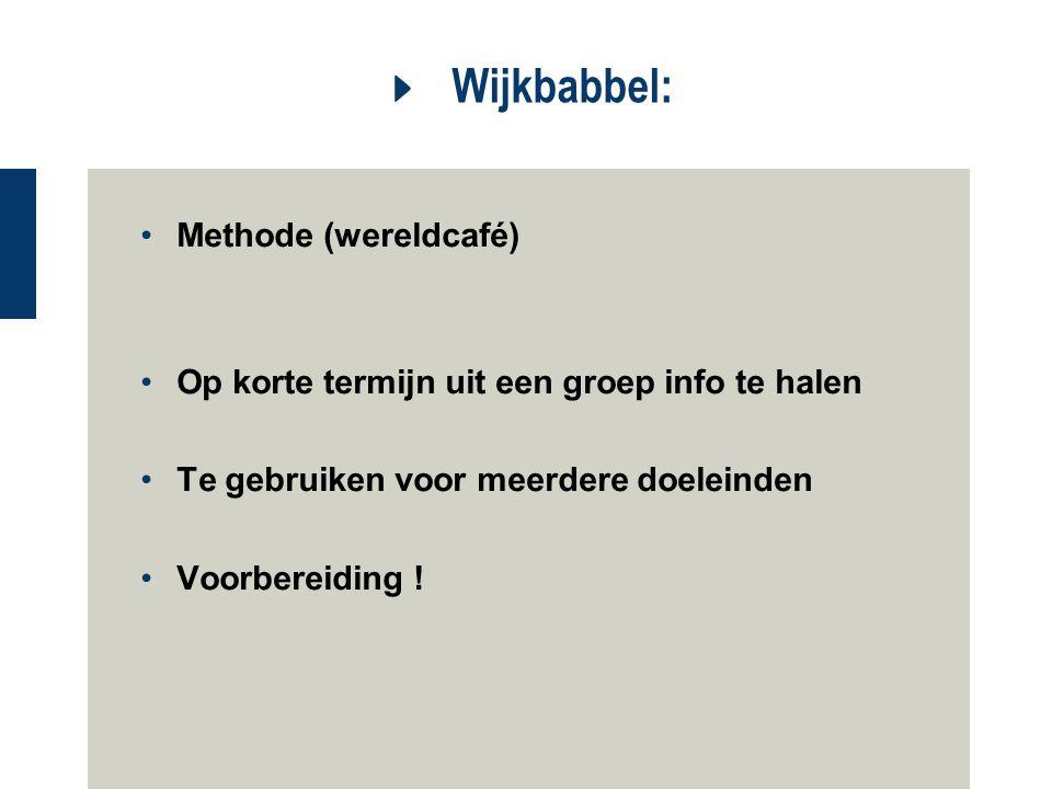 Wijkbabbel: Methode (wereldcafé) Op korte termijn uit een groep info te halen Te gebruiken voor meerdere doeleinden Voorbereiding !