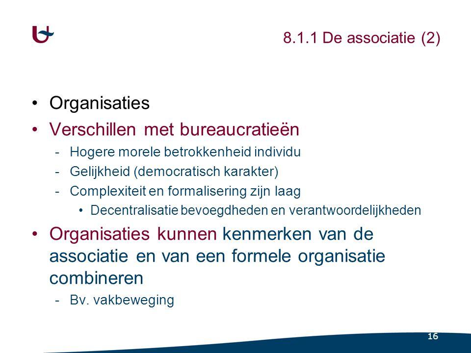 16 8.1.1 De associatie (2) Organisaties Verschillen met bureaucratieën -Hogere morele betrokkenheid individu -Gelijkheid (democratisch karakter) -Comp