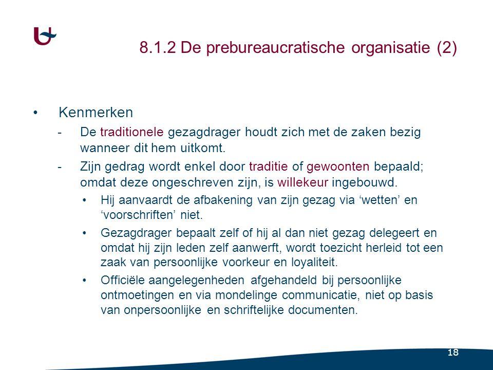 18 8.1.2 De prebureaucratische organisatie (2) Kenmerken -De traditionele gezagdrager houdt zich met de zaken bezig wanneer dit hem uitkomt. -Zijn ged