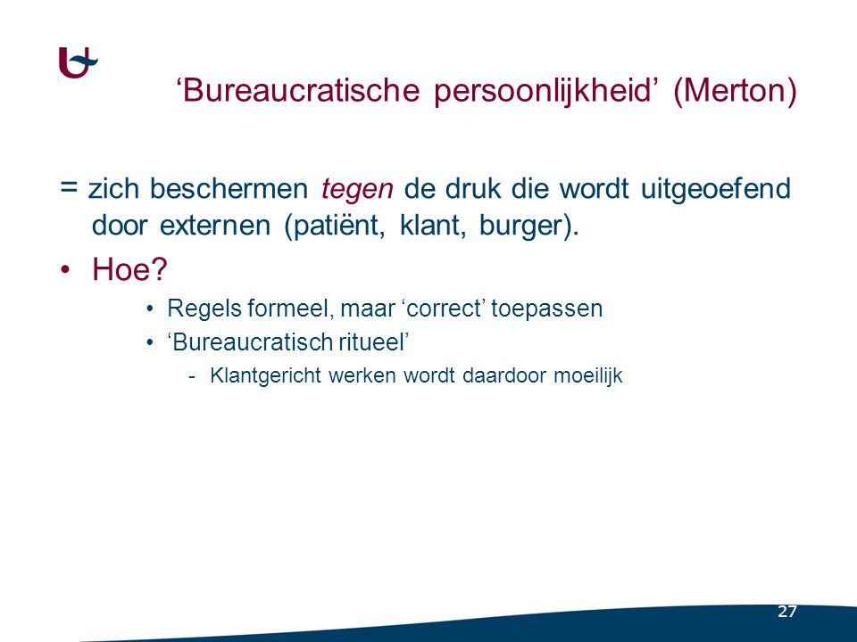 27 'Bureaucratische persoonlijkheid' (Merton) = zich beschermen tegen de druk die wordt uitgeoefend door externen (patiënt, klant, burger). Hoe? Regel