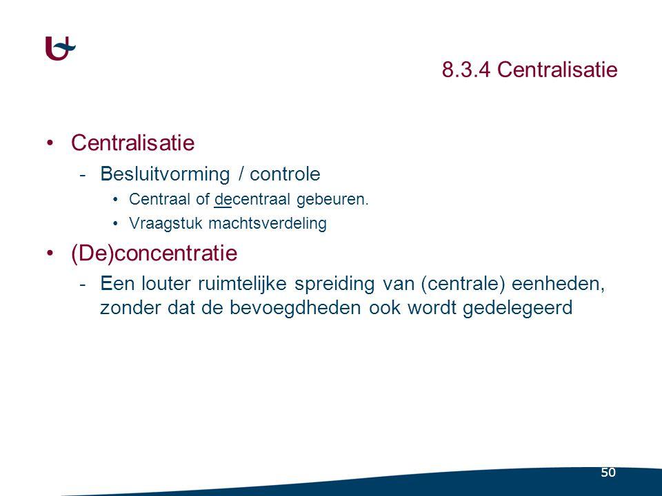 50 8.3.4 Centralisatie Centralisatie -Besluitvorming / controle Centraal of decentraal gebeuren. Vraagstuk machtsverdeling (De)concentratie -Een loute