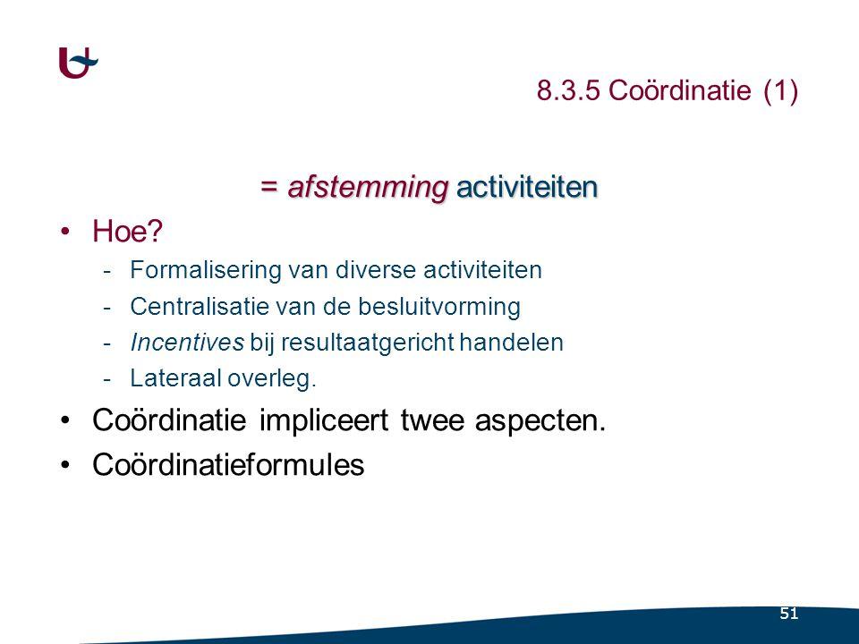 51 8.3.5 Coördinatie (1) = afstemming activiteiten Hoe? -Formalisering van diverse activiteiten -Centralisatie van de besluitvorming -Incentives bij r
