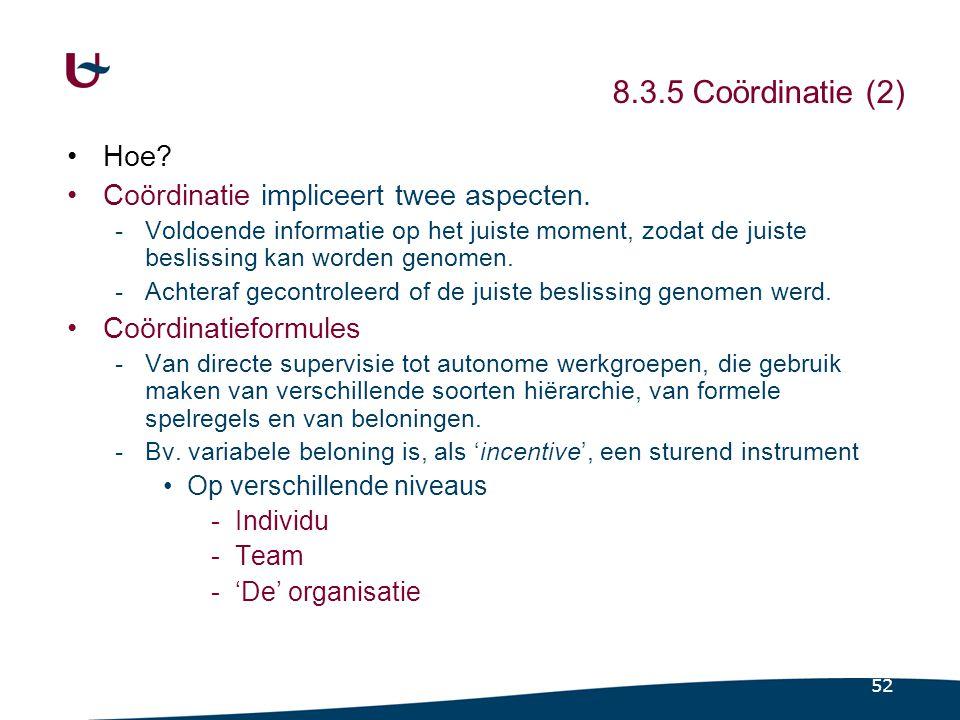 52 8.3.5 Coördinatie (2) Hoe? Coördinatie impliceert twee aspecten. -Voldoende informatie op het juiste moment, zodat de juiste beslissing kan worden