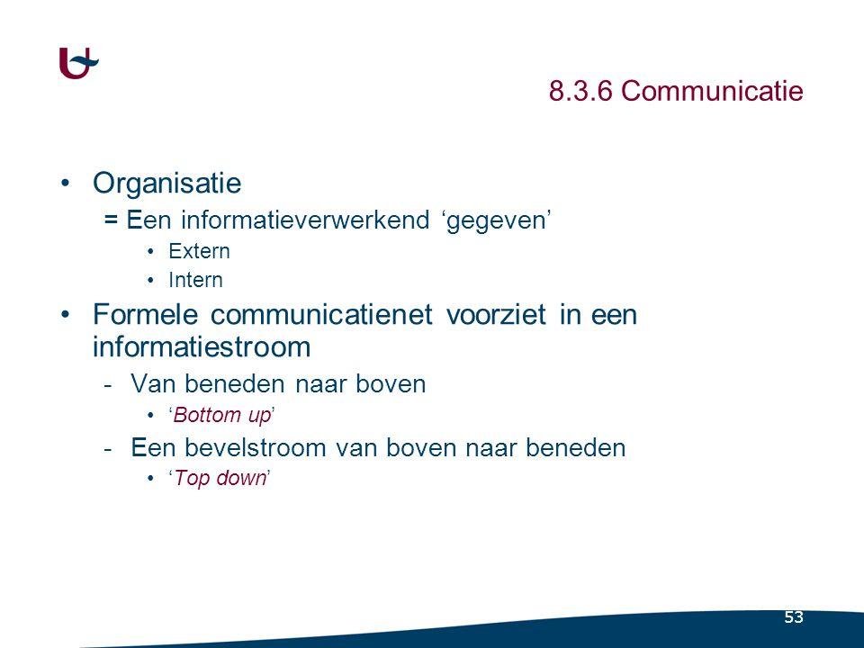 53 8.3.6 Communicatie Organisatie = Een informatieverwerkend 'gegeven' Extern Intern Formele communicatienet voorziet in een informatiestroom -Van ben