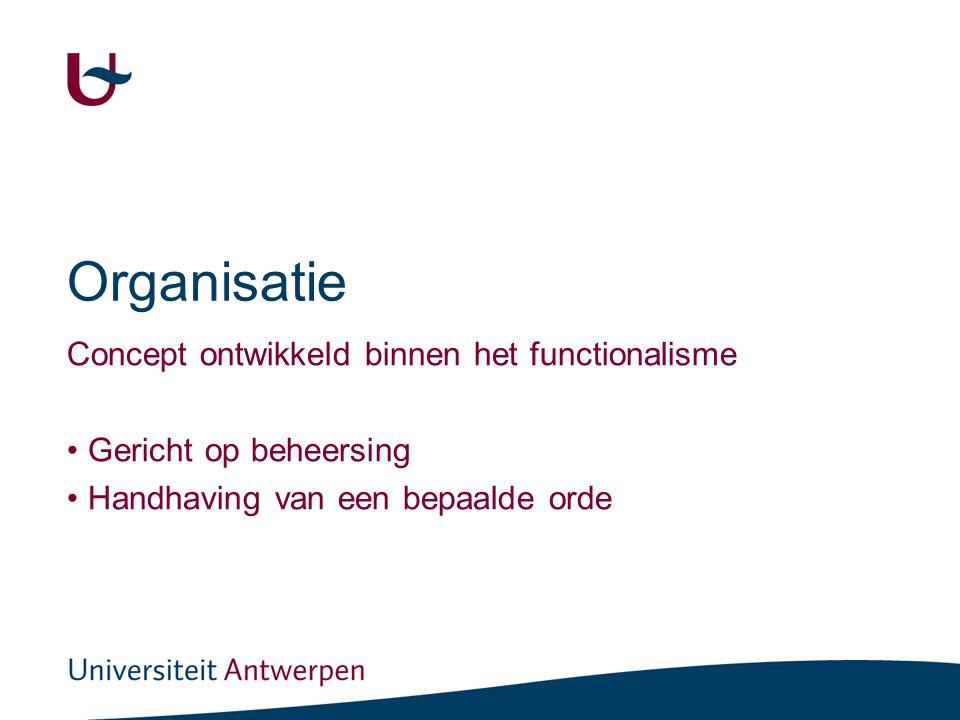 Organisatie Concept ontwikkeld binnen het functionalisme Gericht op beheersing Handhaving van een bepaalde orde