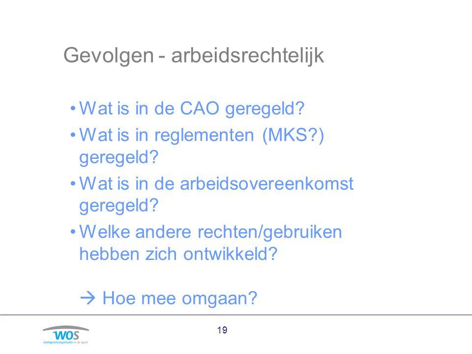 Gevolgen - arbeidsrechtelijk Wat is in de CAO geregeld? Wat is in reglementen (MKS?) geregeld? Wat is in de arbeidsovereenkomst geregeld? Welke andere