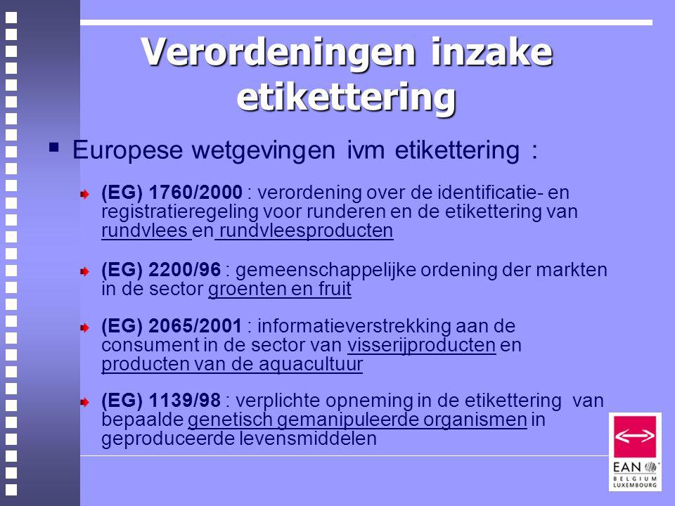 Verordeningen inzake etikettering  Europese wetgevingen ivm etikettering : (EG) 1760/2000 : verordening over de identificatie- en registratieregeling voor runderen en de etikettering van rundvlees en rundvleesproducten (EG) 2200/96 : gemeenschappelijke ordening der markten in de sector groenten en fruit (EG) 2065/2001 : informatieverstrekking aan de consument in de sector van visserijproducten en producten van de aquacultuur (EG) 1139/98 : verplichte opneming in de etikettering van bepaalde genetisch gemanipuleerde organismen in geproduceerde levensmiddelen