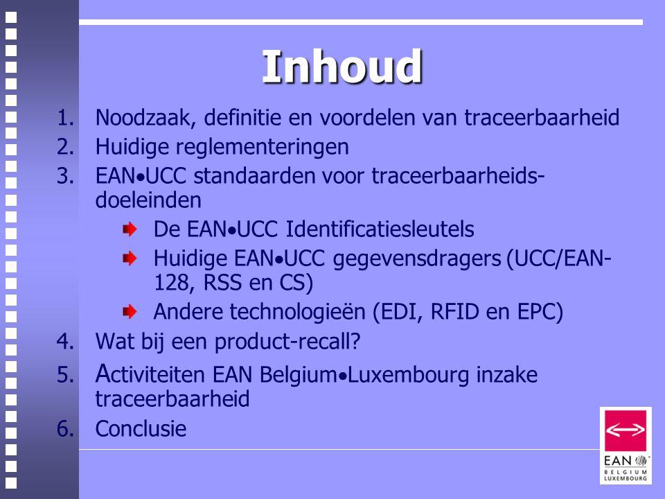 Inhoud Inhoud 1.Noodzaak, definitie en voordelen van traceerbaarheid 2.Huidige reglementeringen 3.EAN  UCC standaarden voor traceerbaarheids- doeleinden De EAN  UCC Identificatiesleutels Huidige EAN  UCC gegevensdragers (UCC/EAN- 128, RSS en CS) Andere technologieën (EDI, RFID en EPC) 4.Wat bij een product-recall.