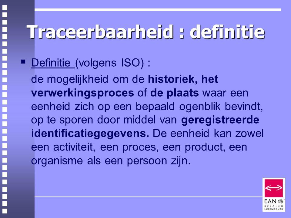 Traceerbaarheid : definitie  Definitie (volgens ISO) : de mogelijkheid om de historiek, het verwerkingsproces of de plaats waar een eenheid zich op een bepaald ogenblik bevindt, op te sporen door middel van geregistreerde identificatiegegevens.