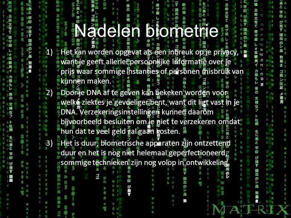Nadelen biometrie 1)Het kan worden opgevat als een inbreuk op je privacy, want je geeft allerlei persoonlijke informatie over je prijs waar sommige instanties of personen misbruik van kunnen maken.