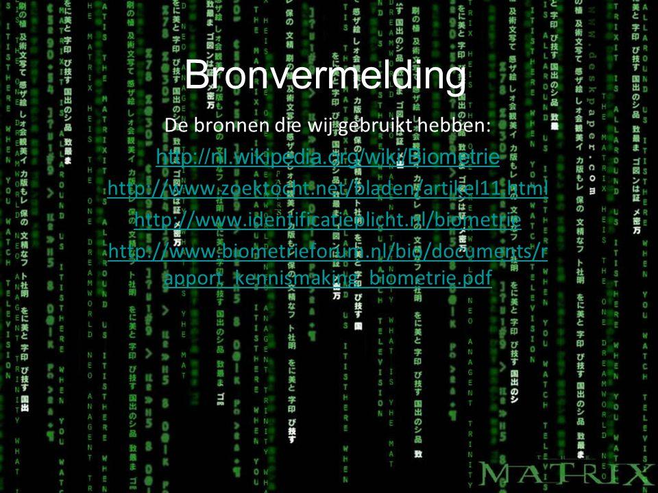 Bronvermelding De bronnen die wij gebruikt hebben: http://nl.wikipedia.org/wiki/Biometrie http://www.zoektocht.net/bladen/artikel11.html http://www.identificatieplicht.nl/biometrie http://www.biometrieforum.nl/bio/documents/r apport_kennismaking_biometrie.pdf