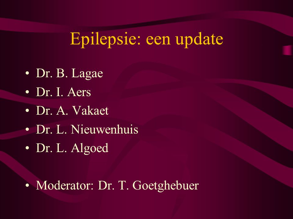 Epilepsie: een update Dr. B. Lagae Dr. I. Aers Dr. A. Vakaet Dr. L. Nieuwenhuis Dr. L. Algoed Moderator: Dr. T. Goetghebuer