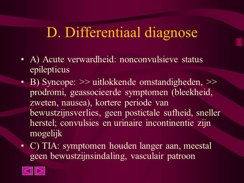 D. Differentiaal diagnose A) Acute verwardheid: nonconvulsieve status epilepticus B) Syncope: >> uitlokkende omstandigheden, >> prodromi, geassocieerd