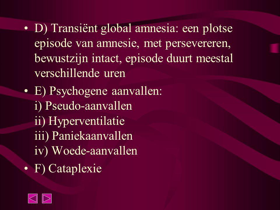 D) Transiënt global amnesia: een plotse episode van amnesie, met persevereren, bewustzijn intact, episode duurt meestal verschillende uren E) Psychoge