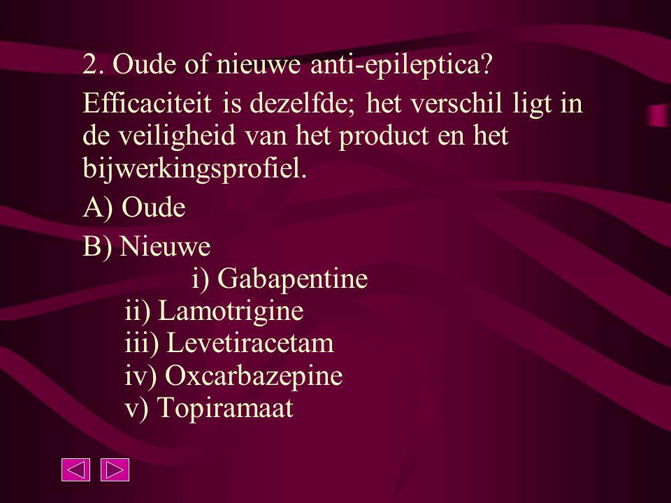 2. Oude of nieuwe anti-epileptica? Efficaciteit is dezelfde; het verschil ligt in de veiligheid van het product en het bijwerkingsprofiel. A) Oude B)