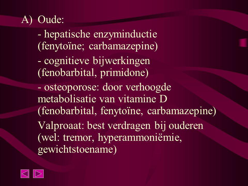 A)Oude: - hepatische enzyminductie (fenytoïne; carbamazepine) - cognitieve bijwerkingen (fenobarbital, primidone) - osteoporose: door verhoogde metabo