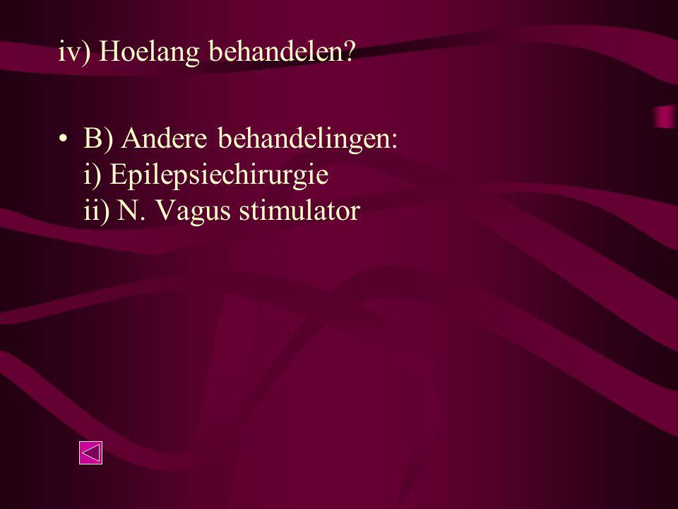 iv) Hoelang behandelen? B) Andere behandelingen: i) Epilepsiechirurgie ii) N. Vagus stimulator
