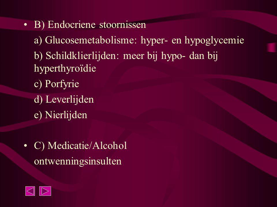 B) Endocriene stoornissen a) Glucosemetabolisme: hyper- en hypoglycemie b) Schildklierlijden: meer bij hypo- dan bij hyperthyroïdie c) Porfyrie d) Lev