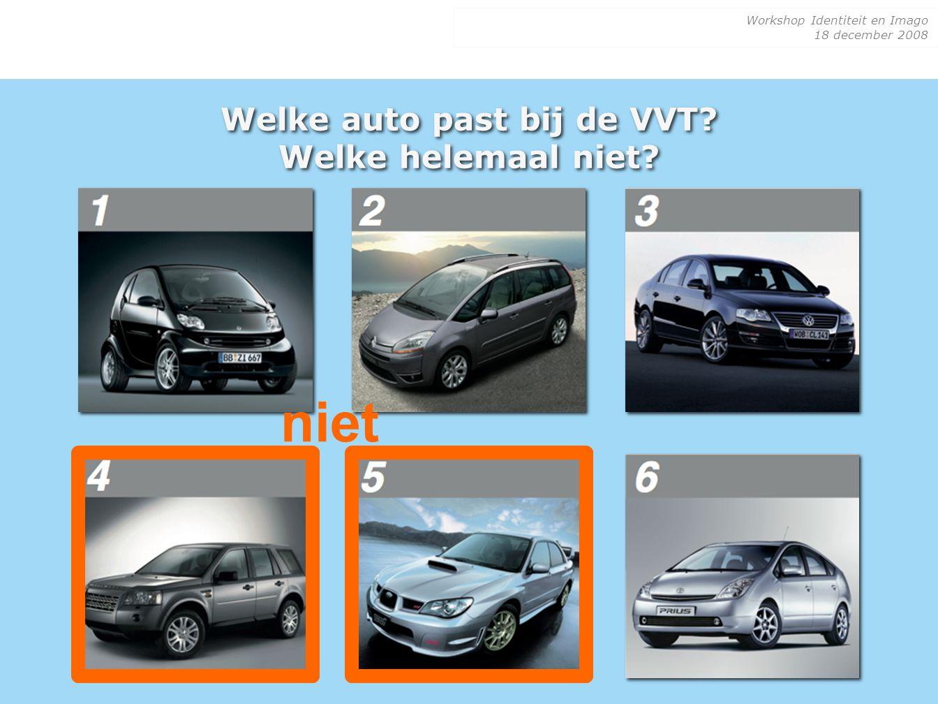 Workshop Identiteit en Imago 18 december 2008 Welke auto past bij de VVT? Welke helemaal niet? niet