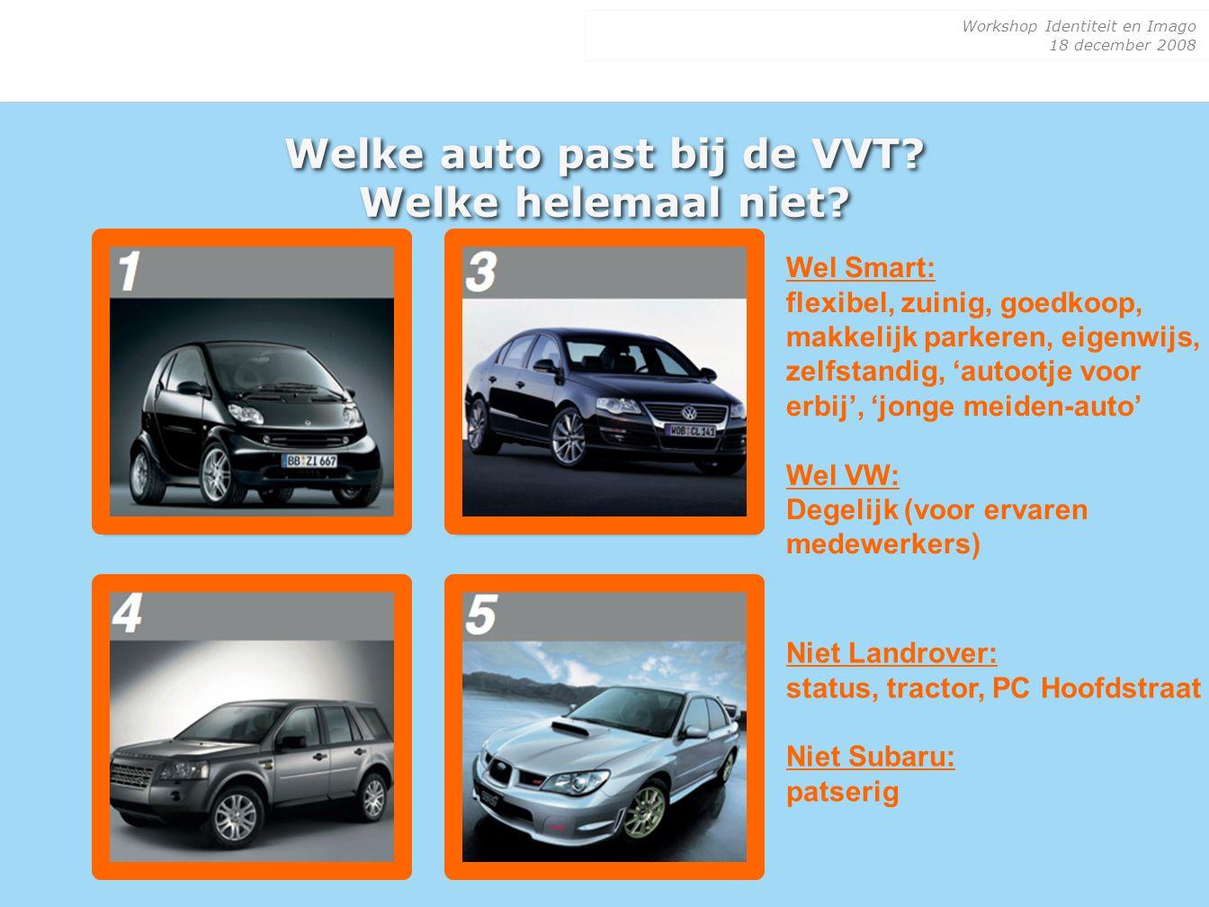 Workshop Identiteit en Imago 18 december 2008 Welke auto past bij de VVT? Welke helemaal niet? Wel Smart: flexibel, zuinig, goedkoop, makkelijk parker